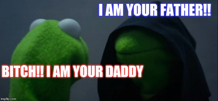 Evil Kermit Meme | I AM YOUR FATHER!! B**CH!! I AM YOUR DADDY | image tagged in memes,evil kermit | made w/ Imgflip meme maker