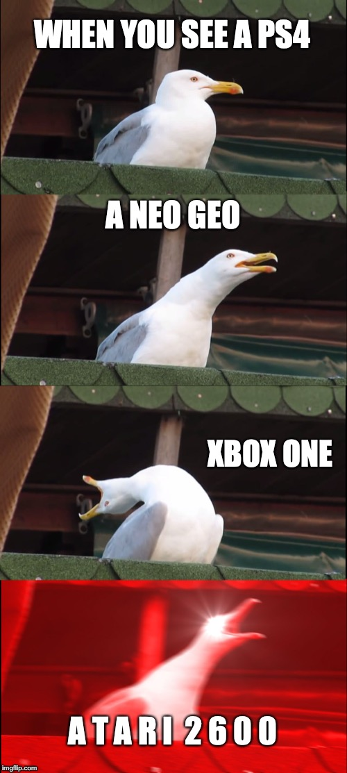 Inhaling Seagull Meme | WHEN YOU SEE A PS4 A NEO GEO XBOX ONE A T A R I  2 6 0 0 | image tagged in memes,inhaling seagull | made w/ Imgflip meme maker