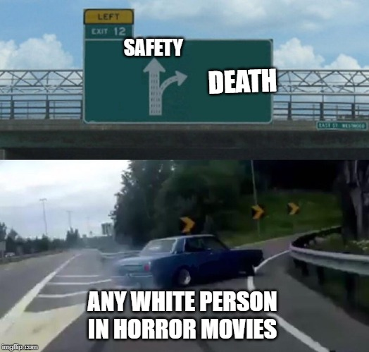 Left Exit 12 Off Ramp Meme | SAFETY DEATH ANY WHITE PERSON IN HORROR MOVIES | image tagged in memes,left exit 12 off ramp | made w/ Imgflip meme maker