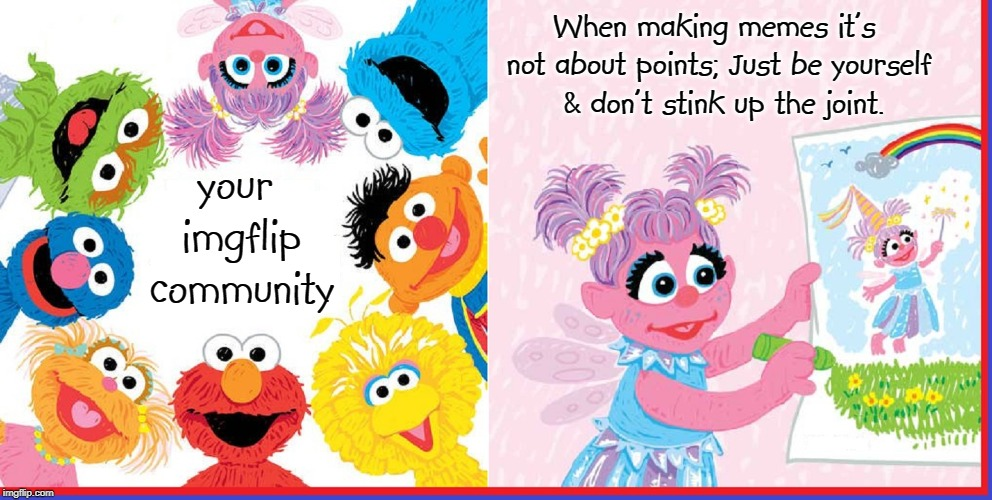 Can You Tell Me How to Get to Imgflip Street? | your imgflip community When making memes it's not about points; Just be yourself  & don't stink up the joint. | image tagged in vince vance,sesame street,your imgflip community,imgflip points,points,and the points don't matter | made w/ Imgflip meme maker