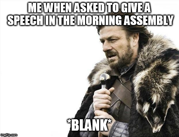 Brace Yourselves X is Coming Meme | ME WHEN ASKED TO GIVE A SPEECH IN THE MORNING ASSEMBLY *BLANK* | image tagged in memes,brace yourselves x is coming | made w/ Imgflip meme maker