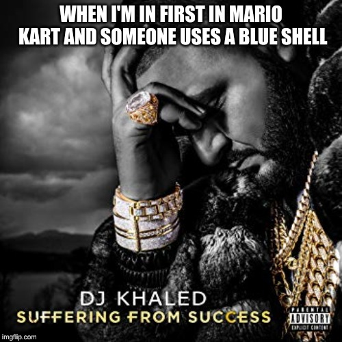WHEN I'M IN FIRST IN MARIO KART AND SOMEONE USES A BLUE SHELL | image tagged in dj khaled suffering from success meme | made w/ Imgflip meme maker