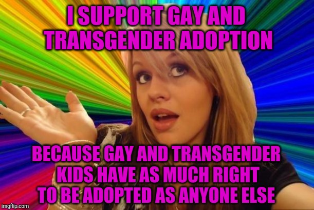 Not making fun of LGBT people or being political FTR. Just a silly meme :-) | I SUPPORT GAY AND TRANSGENDER ADOPTION BECAUSE GAY AND TRANSGENDER KIDS HAVE AS MUCH RIGHT TO BE ADOPTED AS ANYONE ELSE | image tagged in memes,dumb blonde,lgbt,transgender,jbmemegeek | made w/ Imgflip meme maker