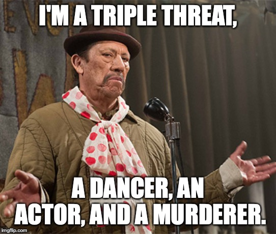 I'M A TRIPLE THREAT, A DANCER, AN ACTOR, AND A MURDERER. | image tagged in triple threat | made w/ Imgflip meme maker