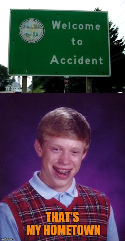 I bet the name was inspired by Brian |  THAT'S MY HOMETOWN | image tagged in memes,bad luck brian,funny,accident,44colt,hometown | made w/ Imgflip meme maker