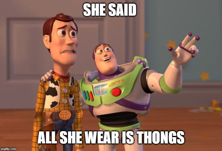 X, X Everywhere Meme | SHE SAID ALL SHE WEAR IS THONGS | image tagged in memes,x x everywhere | made w/ Imgflip meme maker
