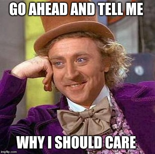 Creepy Condescending Wonka Meme | GO AHEAD AND TELL ME WHY I SHOULD CARE | image tagged in memes,creepy condescending wonka | made w/ Imgflip meme maker
