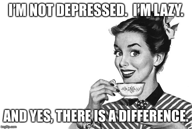 1950s Housewife | I'M NOT DEPRESSED.  I'M LAZY. AND YES, THERE IS A DIFFERENCE. | image tagged in 1950s housewife | made w/ Imgflip meme maker