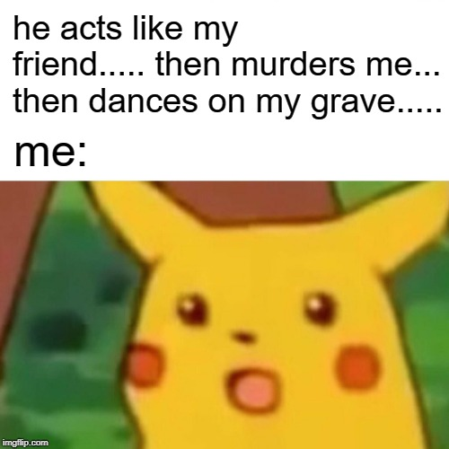 Surprised Pikachu Meme | he acts like my friend..... then murders me... then dances on my grave..... me: | image tagged in memes,surprised pikachu | made w/ Imgflip meme maker
