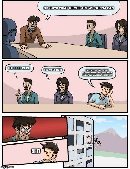 Boardroom Meeting Suggestion |  OK GUYS WHAT MEMES ARE WE GONNA BAN; THE DOGE MEME; THE Y U NO MEME; THIS ENDLESS TIME LOOP OF YOU THROWING ME OUT THE WINDOW FOR SAYING SOMETHING SUGAR TITS; SHIT | image tagged in memes,boardroom meeting suggestion | made w/ Imgflip meme maker