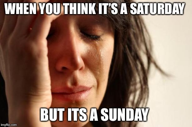 First World Problems Meme | WHEN YOU THINK IT'S A SATURDAY BUT ITS A SUNDAY | image tagged in memes,first world problems | made w/ Imgflip meme maker