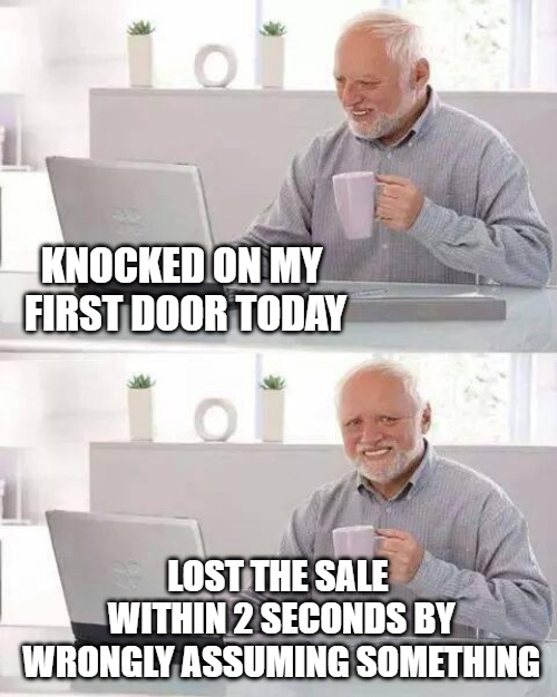 Hide the Pain Harold Meme | KNOCKED ON MY FIRST DOOR TODAY LOST THE SALE WITHIN 2 SECONDS BY WRONGLY ASSUMING SOMETHING | image tagged in memes,hide the pain harold | made w/ Imgflip meme maker