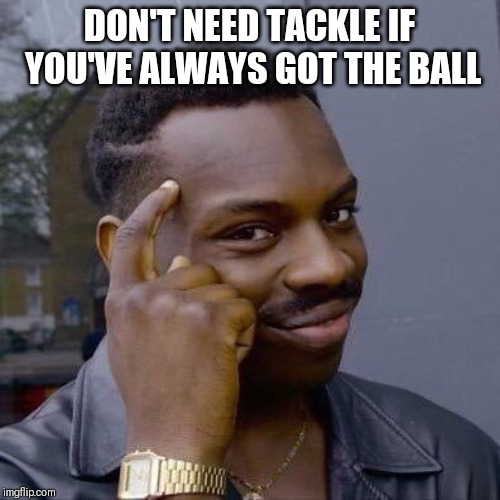 Thinking Black Guy | DON'T NEED TACKLE IF YOU'VE ALWAYS GOT THE BALL | image tagged in thinking black guy | made w/ Imgflip meme maker