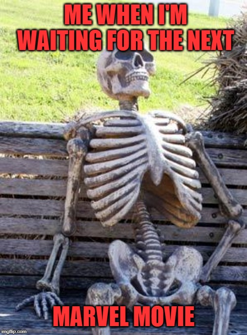 Waiting Skeleton Meme | ME WHEN I'M WAITING FOR THE NEXT MARVEL MOVIE | image tagged in memes,waiting skeleton | made w/ Imgflip meme maker