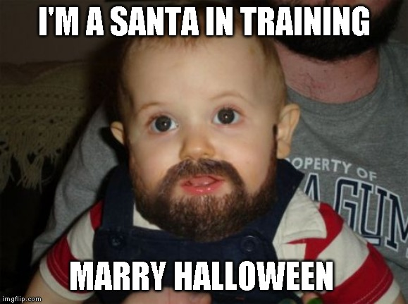 Beard Baby | I'M A SANTA IN TRAINING MARRY HALLOWEEN | image tagged in memes,beard baby | made w/ Imgflip meme maker