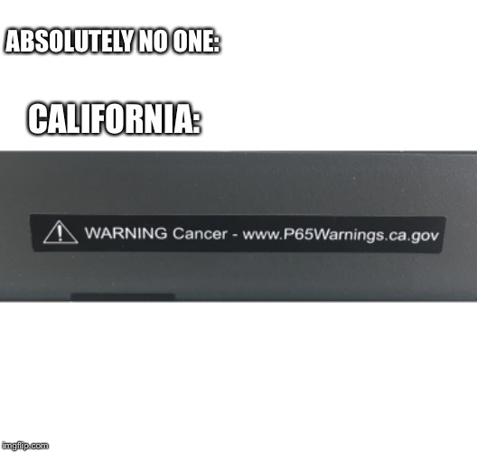 ABSOLUTELY NO ONE: CALIFORNIA: | image tagged in california,absolutely no one,cancer | made w/ Imgflip meme maker