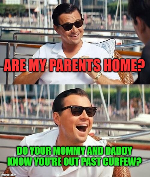 Leonardo Dicaprio Wolf Of Wall Street Meme | ARE MY PARENTS HOME? DO YOUR MOMMY AND DADDY KNOW YOU'RE OUT PAST CURFEW? | image tagged in memes,leonardo dicaprio wolf of wall street | made w/ Imgflip meme maker
