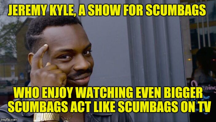 Roll Safe Think About It Meme | JEREMY KYLE, A SHOW FOR SCUMBAGS WHO ENJOY WATCHING EVEN BIGGER SCUMBAGS ACT LIKE SCUMBAGS ON TV | image tagged in memes,roll safe think about it | made w/ Imgflip meme maker