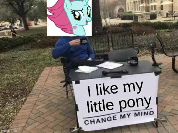 Change My Mind Meme | I like my little pony | image tagged in memes,change my mind | made w/ Imgflip meme maker
