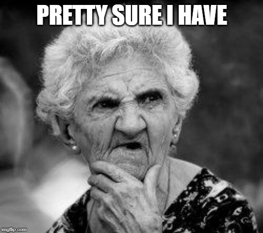 confused old lady | PRETTY SURE I HAVE | image tagged in confused old lady | made w/ Imgflip meme maker
