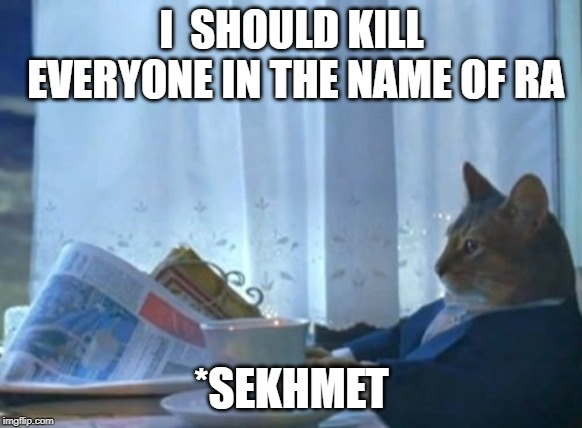 I Should Buy A Boat Cat Meme | I  SHOULD KILL EVERYONE IN THE NAME OF RA *SEKHMET | image tagged in memes,i should buy a boat cat | made w/ Imgflip meme maker