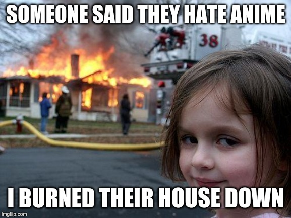 Disaster Girl Meme | SOMEONE SAID THEY HATE ANIME I BURNED THEIR HOUSE DOWN | image tagged in memes,disaster girl | made w/ Imgflip meme maker
