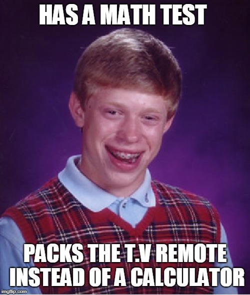 Bad Luck Brian Meme | HAS A MATH TEST PACKS THE T.V REMOTE INSTEAD OF A CALCULATOR | image tagged in memes,bad luck brian | made w/ Imgflip meme maker