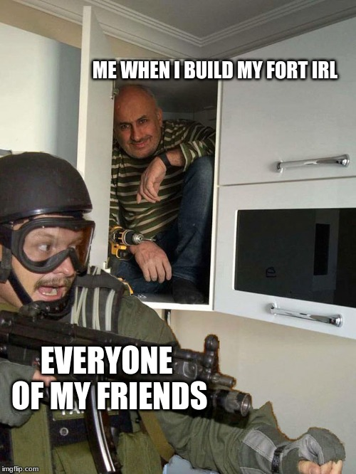 fbi | ME WHEN I BUILD MY FORT IRL EVERYONE OF MY FRIENDS | image tagged in fbi | made w/ Imgflip meme maker