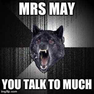 Insanity Wolf Meme | MRS MAY YOU TALK TO MUCH | image tagged in memes,insanity wolf | made w/ Imgflip meme maker