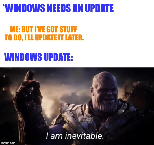F |  *WINDOWS NEEDS AN UPDATE; ME: BUT I'VE GOT STUFF TO DO, I'LL UPDATE IT LATER. WINDOWS UPDATE: | image tagged in blank white template,i am inevitable | made w/ Imgflip meme maker