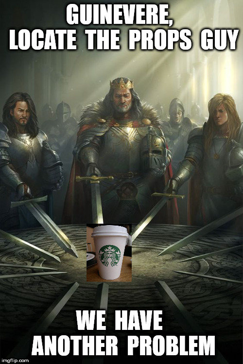 Game of Cups | GUINEVERE,  LOCATE  THE  PROPS  GUY WE  HAVE  ANOTHER  PROBLEM | image tagged in knights of the round table | made w/ Imgflip meme maker