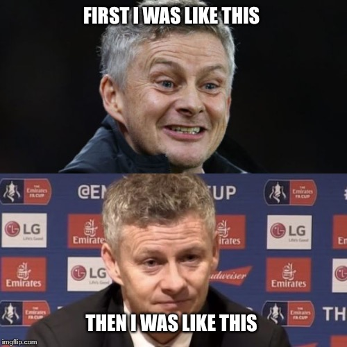 FIRST I WAS LIKE THIS THEN I WAS LIKE THIS | image tagged in ole gunnar solskjaer | made w/ Imgflip meme maker