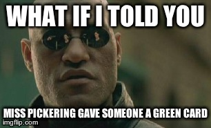 Matrix Morpheus Meme | WHAT IF I TOLD YOU MISS PICKERING GAVE SOMEONE A GREEN CARD | image tagged in memes,matrix morpheus | made w/ Imgflip meme maker