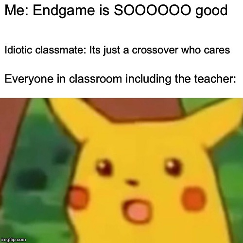 Surprised Pikachu Meme | Me: Endgame is SOOOOOO good Idiotic classmate: Its just a crossover who cares Everyone in classroom including the teacher: | image tagged in memes,surprised pikachu | made w/ Imgflip meme maker