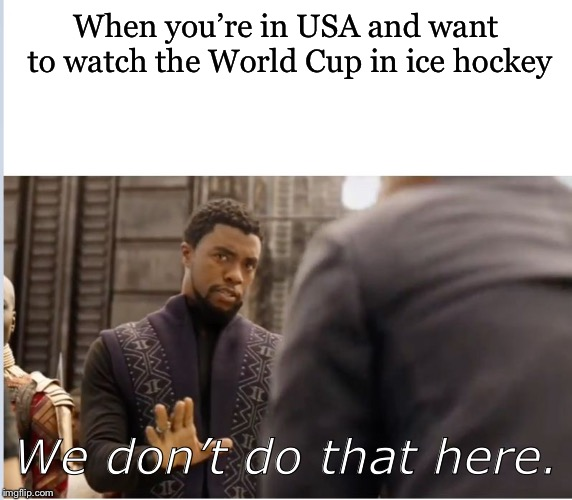 Like... why not?! | When you're in USA and want to watch the World Cup in ice hockey We don't do that here. | image tagged in we don't do that here | made w/ Imgflip meme maker