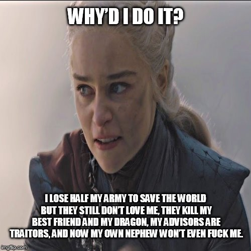 WHY'D I DO IT? I LOSE HALF MY ARMY TO SAVE THE WORLD BUT THEY STILL DON'T LOVE ME, THEY KILL MY BEST FRIEND AND MY DRAGON, MY ADVISORS ARE T | image tagged in game of thrones | made w/ Imgflip meme maker