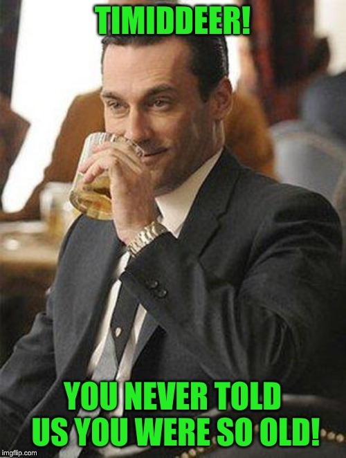 Don Draper Drinking | TIMIDDEER! YOU NEVER TOLD US YOU WERE SO OLD! | image tagged in don draper drinking | made w/ Imgflip meme maker