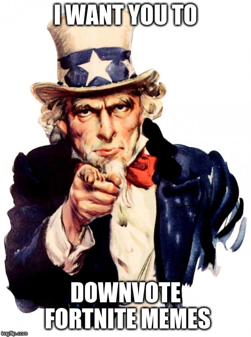 good | I WANT YOU TO DOWNVOTE FORTNITE MEMES | image tagged in memes,uncle sam | made w/ Imgflip meme maker