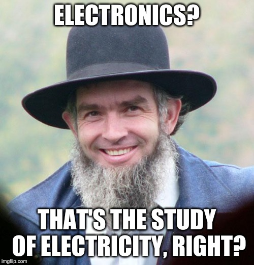 Amish | ELECTRONICS? THAT'S THE STUDY OF ELECTRICITY, RIGHT? | image tagged in amish | made w/ Imgflip meme maker