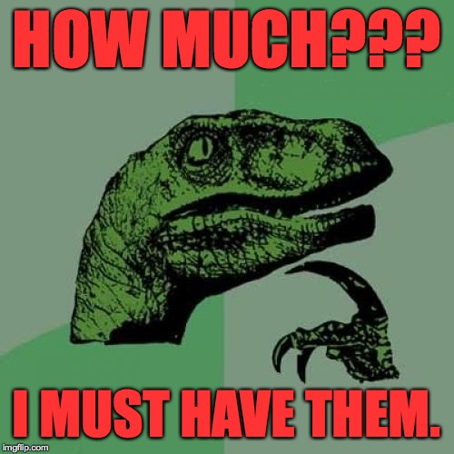 Philosoraptor Meme | HOW MUCH??? I MUST HAVE THEM. | image tagged in memes,philosoraptor | made w/ Imgflip meme maker