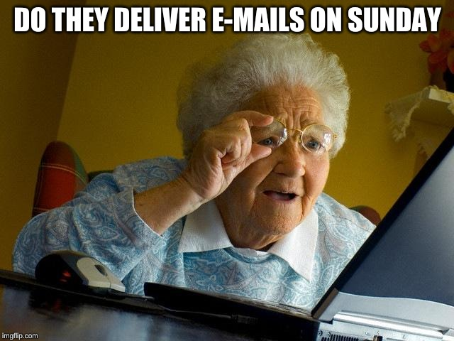 Grandma Finds The Internet |  DO THEY DELIVER E-MAILS ON SUNDAY | image tagged in memes,grandma finds the internet | made w/ Imgflip meme maker