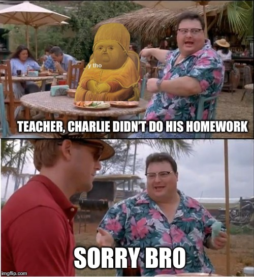Class snitch |  TEACHER, CHARLIE DIDN'T DO HIS HOMEWORK; SORRY BRO | image tagged in memes,y tho,snitch | made w/ Imgflip meme maker