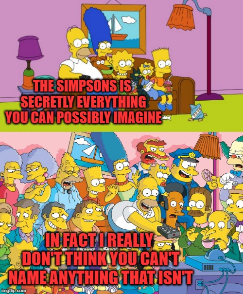 THE SIMPSONS IS SECRETLY EVERYTHING YOU CAN POSSIBLY IMAGINE IN FACT I REALLY DON'T THINK YOU CAN'T NAME ANYTHING THAT ISN'T | image tagged in the simpsons,cartoon,pop culture | made w/ Imgflip meme maker