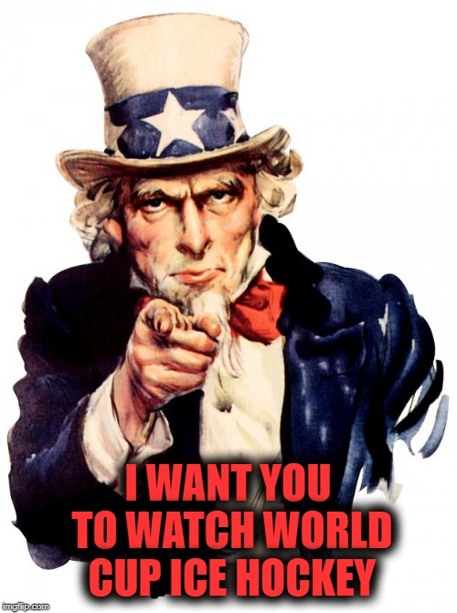 Uncle Sam Meme | I WANT YOU TO WATCH WORLD CUP ICE HOCKEY | image tagged in memes,uncle sam | made w/ Imgflip meme maker