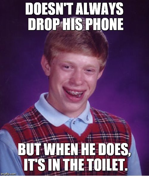 Bad Luck Brian Meme | DOESN'T ALWAYS DROP HIS PHONE BUT WHEN HE DOES, IT'S IN THE TOILET. | image tagged in memes,bad luck brian | made w/ Imgflip meme maker