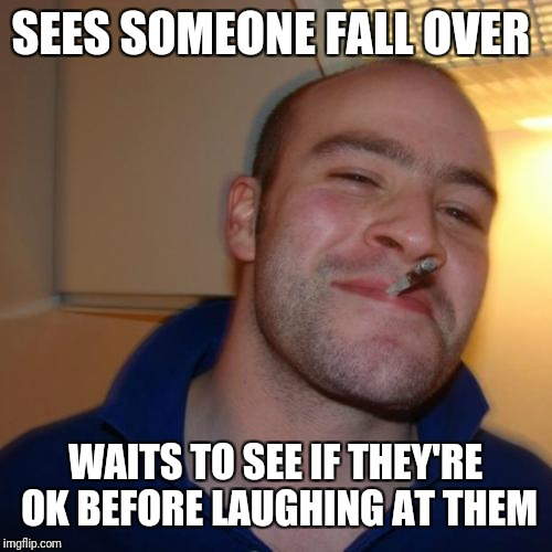 Almost good guy Greg? | SEES SOMEONE FALL OVER WAITS TO SEE IF THEY'RE OK BEFORE LAUGHING AT THEM | image tagged in memes,good guy greg,reviving dead templates | made w/ Imgflip meme maker