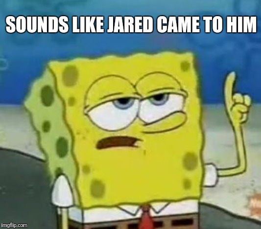 Ill Have You Know Spongebob Meme | SOUNDS LIKE JARED CAME TO HIM | image tagged in memes,ill have you know spongebob | made w/ Imgflip meme maker