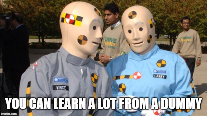 Crash test dummies | YOU CAN LEARN A LOT FROM A DUMMY | image tagged in crash test dummies | made w/ Imgflip meme maker