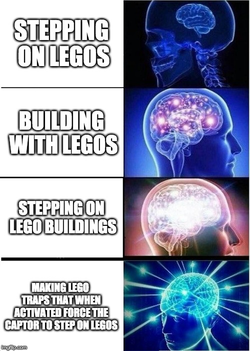 The most evil thing a lego architect can do. |  STEPPING ON LEGOS; BUILDING WITH LEGOS; STEPPING ON LEGO BUILDINGS; MAKING LEGO TRAPS THAT WHEN ACTIVATED FORCE THE CAPTOR TO STEP ON LEGOS | image tagged in memes,expanding brain,legos,stepping on a lego,evil,how you like my tags | made w/ Imgflip meme maker