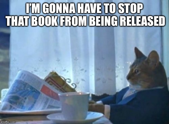 I Should Buy A Boat Cat Meme | I'M GONNA HAVE TO STOP THAT BOOK FROM BEING RELEASED | image tagged in memes,i should buy a boat cat | made w/ Imgflip meme maker
